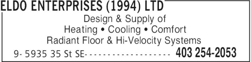 Eldo Enterprises (1994) Ltd (403-254-2053) - Display Ad - ELDO ENTERPRISES (1994) LTD 403 254-20539- 5935 35 St SE- - - - - - - - - - - - - - - - - - - Design & Supply of Heating ' Cooling ' Comfort Radiant Floor & Hi-Velocity Systems