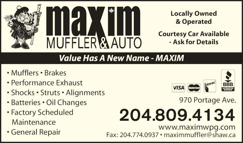 Maxim Muffler & Auto (204-775-8862) - Display Ad - - Ask for Details Value Has A New Name - MAXIM • Mufflers • Brakes • Performance Exhaust • Shocks • Struts • Alignments • Batteries • Oil Changes • Factory Scheduled  Maintenance  • General Repair 970 Portage Ave. 204.809.4134 www.maximwpg.com Locally Owned & Operated Courtesy Car Available