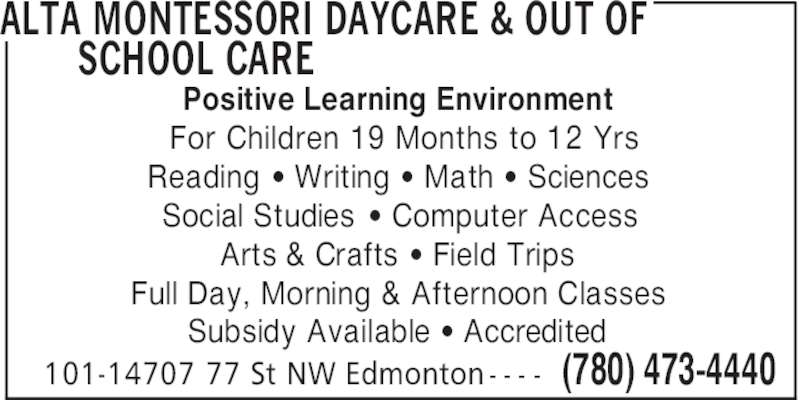 Alta Montessori Daycare & Out of School Care (780-473-4440) - Display Ad - ALTA MONTESSORI DAYCARE & OUT OF SCHOOL CARE (780) 473-4440101-14707 77 St NW Edmonton - - - - Positive Learning Environment For Children 19 Months to 12 Yrs Reading ' Writing ' Math ' Sciences Social Studies ' Computer Access Arts & Crafts ' Field Trips Full Day, Morning & Afternoon Classes Subsidy Available ' Accredited