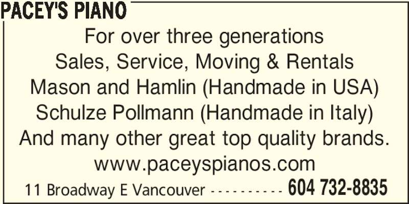 Pacey's Piano Ltd (604-732-8835) - Display Ad - PACEY'S PIANO For over three generations Sales, Service, Moving & Rentals Mason and Hamlin (Handmade in USA) Schulze Pollmann (Handmade in Italy) And many other great top quality brands. www.paceyspianos.com 11 Broadway E Vancouver - - - - - - - - - - 604 732-8835