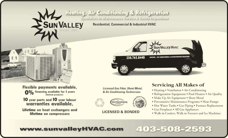 Sun Valley HVAC Inc (403-508-2593) - Display Ad - Servicing All Makes of • Heating • Ventilation • Air Conditioning  • Refrigeration Equipment • Pool Heaters • Air Quality  • Make Up Air Equipment • Sheet Metal • Preventative Maintenance Programs • Heat Pumps  lifetime on compressors Specialists In Maintenance Service & Safety Inspections Heating, Air Conditioning & Refrigeration Residential, Commercial & Industrial HVAC 403-508-2593www.sunvalleyHVAC.com • Hot Water Tanks • Gas Piping • Furnace Replacement  • Gas Fireplaces • All Gas Appliances  • Walk-in Coolers, Walk-in Freezers and Ice Machines Licensed Gas Fitter, Sheet Metal, & Air Conditioning Technicians LICENSED & BONDED Flexible payments available, 10 year parts and 10 year labour  financing available for 3 years (limited products)0% warranties available, Lifetime on heat exchangers and