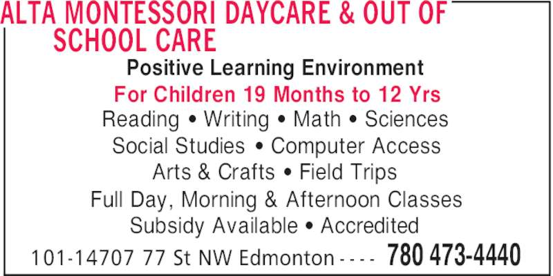 Alta Montessori Daycare & Out of School Care (780-473-4440) - Display Ad - ALTA MONTESSORI DAYCARE & OUT OF SCHOOL CARE 780 473-4440101-14707 77 St NW Edmonton - - - - Positive Learning Environment Reading ' Writing ' Math ' Sciences Social Studies ' Computer Access Arts & Crafts ' Field Trips Full Day, Morning & Afternoon Classes Subsidy Available ' Accredited For Children 19 Months to 12 Yrs