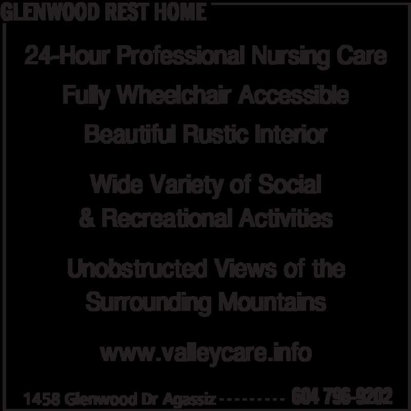 Glenwood Rest Home (604-796-9202) - Display Ad - GLENWOOD REST HOME 1458 Glenwood Dr Agassiz 604 796-9202- - - - - - - - - 24-Hour Professional Nursing Care Fully Wheelchair Accessible Beautiful Rustic Interior Wide Variety of Social & Recreational Activities Unobstructed Views of the Surrounding Mountains www.valleycare.info