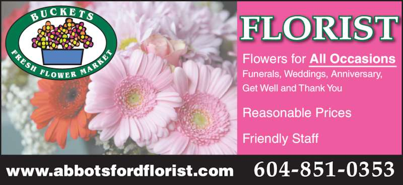 Buckets Fresh Flower Market (604-870-2994) - Display Ad - www.abbotsfordflorist.com Flowers for All Occasions Funerals, Weddings, Anniversary, Get Well and Thank You Reasonable Prices Friendly Staff FLORIST 604-851-0353