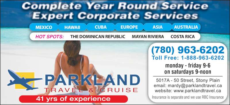 Parkland Travel & Cruise (780-963-6202) - Display Ad - MAYAN RIVIERA COSTA RICATHE DOMINICAN REPUBLICHOT SPOTS: MEXICO HAWAII CUBA EUROPE ASIA AUSTRALIA monday - friday 9-6 on saturdays 9-noon Insurance is separate and we use RBC Insurance T R AV E L  &  C R U I S E 41 yrs of experience