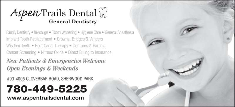 Aspen Trails Dental (780-449-5225) - Display Ad - www.aspentrailsdental.com #90-4005 CLOVERBAR ROAD, SHERWOOD PARK General Dentistry Family Dentistry • Invisalign • Tooth Whitening • Hygiene Care • General Anesthesia Implant Tooth Replacement • Crowns, Bridges & Veneers  Wisdom Teeth • Root Canal Therapy • Dentures & Partials  Cancer Screening • Nitrous Oxide • Direct Billing to Insurance  New Patients & Emergencies Welcome Open Evenings & Weekends 780-449-5225