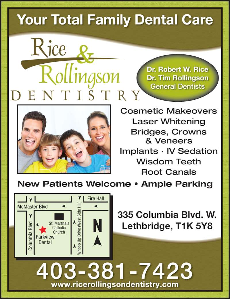 Rice, Rollingson & Heggie Dentistry (403-381-7423) - Display Ad - Your Total Family Dental Care New Patients Welcome • Ample Parking 335 Columbia Blvd. W. Lethbridge, T1K 5Y8 403-381-7423 www.ricerollingsondentistry.com Cosmetic Makeovers Laser Whitening Bridges, Crowns & Veneers Implants · IV Sedation Wisdom Teeth Root Canals Fire Hall McMaster Blvd Co lu bi a  Bl vd ho op  U p  Dr iv e  (W es t S id e  Hi ll) Parkview Dental St. Martha's Catholic Church Dr. Robert W. Rice Dr. Tim Rollingson General Dentists