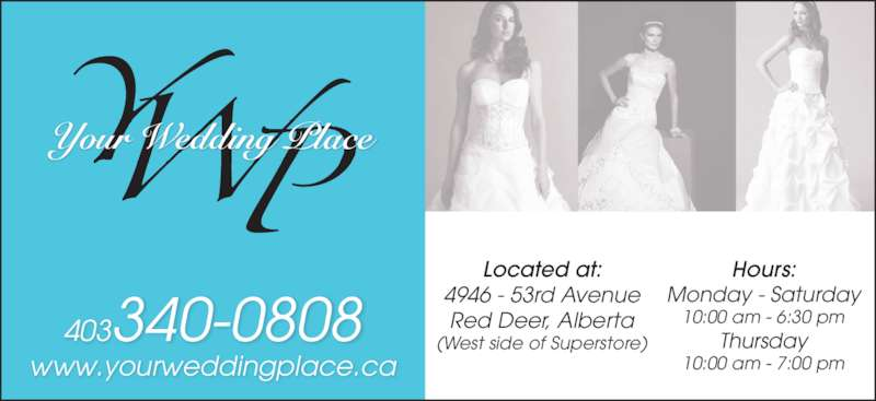 Your Wedding Place Ltd (403-340-0808) - Display Ad - 403340-0808 www.yourweddingplace.ca Located at: 4946 - 53rd Avenue Red Deer, Alberta (West side of Superstore) Hours: Monday - Saturday 10:00 am - 6:30 pm Thursday 10:00 am - 7:00 pm