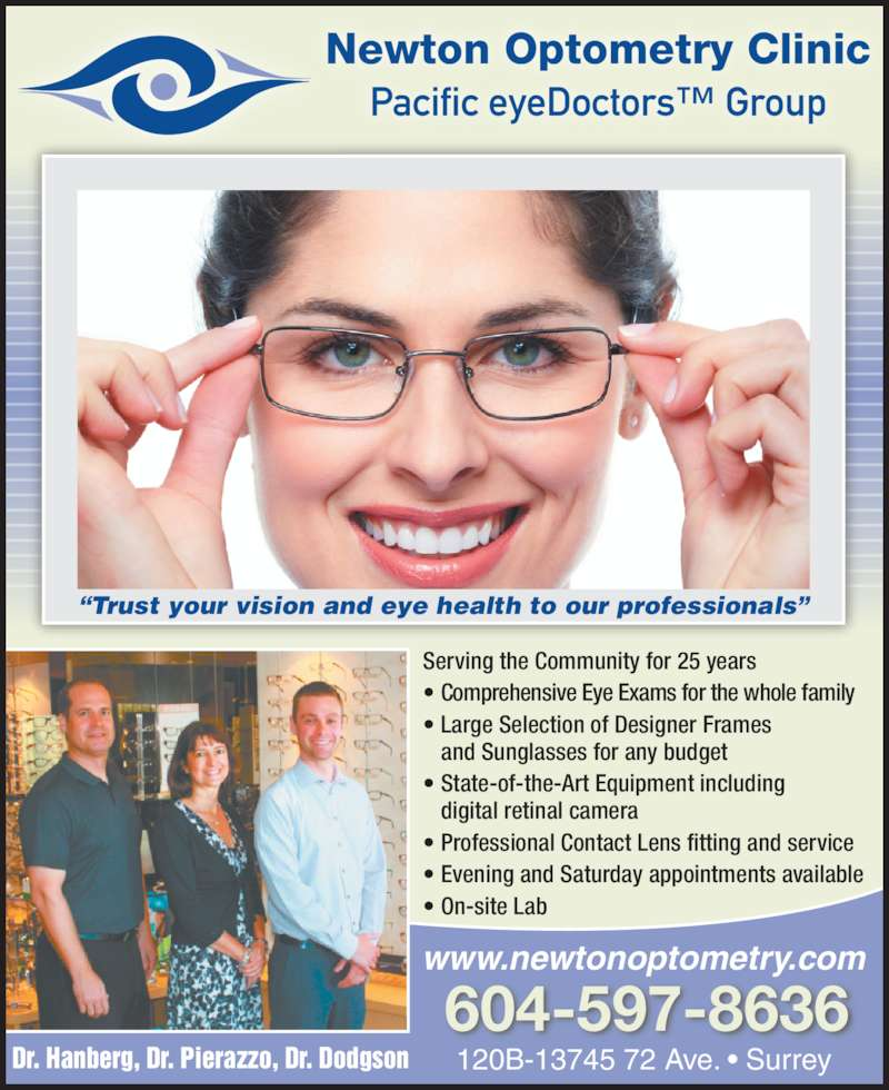 "Newton Optometry Clinic (604-597-8636) - Display Ad - Serving the Community for 25 years • Comprehensive Eye Exams for the whole family • Large Selection of Designer Frames  and Sunglasses for any budget • State-of-the-Art Equipment including  digital retinal camera • Professional Contact Lens fitting and service • Evening and Saturday appointments available • On-site Lab Dr. Hanberg, Dr. Pierazzo, Dr. Dodgson 120B-13745 72 Ave. • Surrey 604-597-8636 www.newtonoptometry.com Newton Optometry Clinic Pacific eyeDoctors™ Group ""Trust your vision and eye health to our professionals"""
