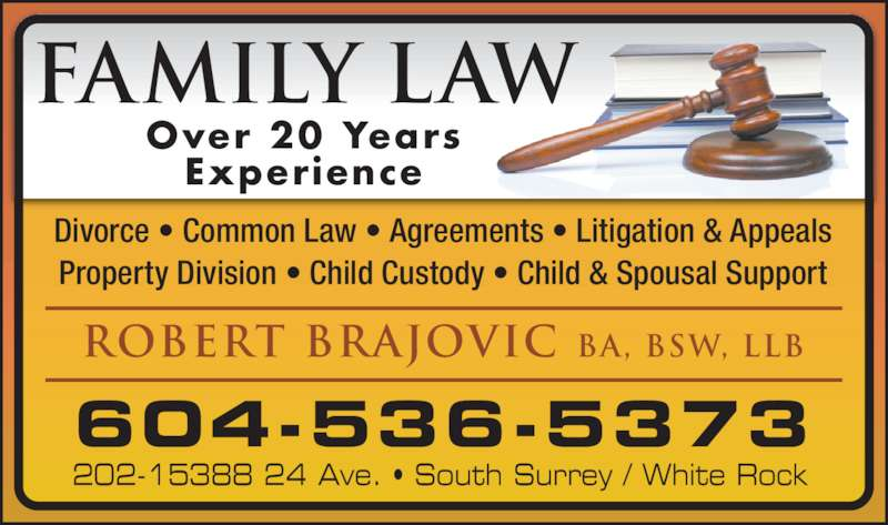 Robert Brajovic Family Law (604-536-5373) - Display Ad - FAMILY LAW Divorce • Common Law • Agreements • Litigation & Appeals Property Division • Child Custody • Child & Spousal Support Over 20 Years Experience ROBERT BRAJOVIC BA, BSW, LLB 604-536-5373 202-15388 24 Ave. • South Surrey / White Rock