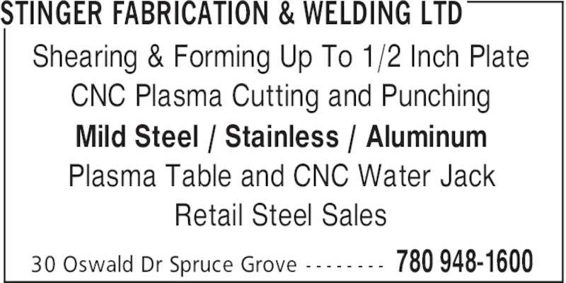 Stinger Fabrication & Welding Ltd (780-948-1600) - Display Ad - STINGER FABRICATION & WELDING LTD 780 948-160030 Oswald Dr Spruce Grove - - - - - - - - Shearing & Forming Up To 1/2 Inch Plate CNC Plasma Cutting and Punching Mild Steel / Stainless / Aluminum Plasma Table and CNC Water Jack Retail Steel Sales