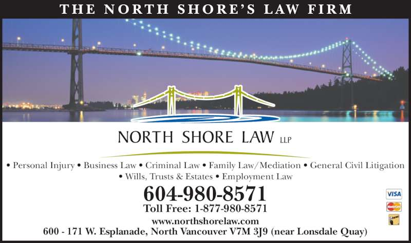 North Shore Law LLP (604-980-8571) - Display Ad - T H E  N O R T H  S H O R E ' S  L AW  F I R M • Personal Injury • Business Law • Criminal Law • Family Law/Mediation • General Civil Litigation • Wills, Trusts & Estates • Employment Law 604-980-8571 Toll Free: 1-877-980-8571 www.northshorelaw.com 600 - 171 W. Esplanade, North Vancouver V7M 3J9 (near Lonsdale Quay)