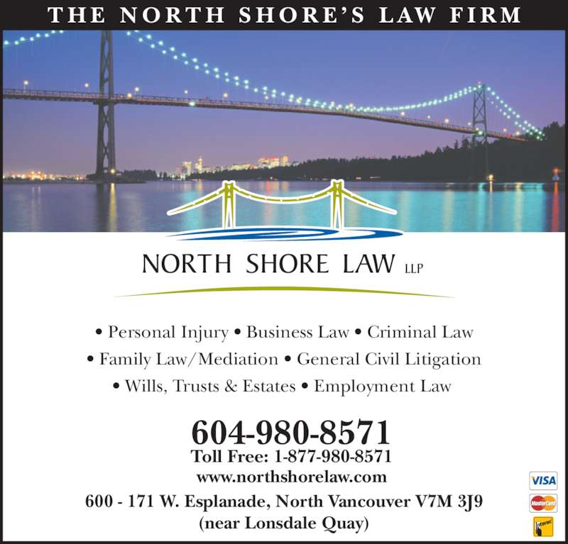 North Shore Law LLP (604-980-8571) - Display Ad - T H E  N O R T H  S H O R E ' S  L AW  F I R M • Personal Injury • Business Law • Criminal Law • Family Law/Mediation • General Civil Litigation • Wills, Trusts & Estates • Employment Law  604-980-8571 Toll Free: 1-877-980-8571 www.northshorelaw.com 600 - 171 W. Esplanade, North Vancouver V7M 3J9 (near Lonsdale Quay)