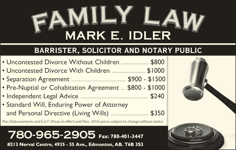 Idler Mark (780-965-2905) - Display Ad - • Uncontested Divorce Without Children .................. $800 • Uncontested Divorce With Children ...................... $1000 • Separation Agreement .................................... $900 - $1500 • Pre-Nuptial or Cohabitation Agreement ... $800 - $1000 • Independent Legal Advice ............................................. $240 • Standard Will, Enduring Power of Attorney and Personal Directive (Living Wills) ......................... $350 BARRISTER, SOLICITOR AND NOTARY PUBLIC #213 Nerval Centre, 4935 - 55 Ave., Edmonton, AB. T6B 3S3  780-965-2905 Fax: 780-401-3447 FAMILY LAWMARK E. IDLER Plus Disbursements and G.S.T. (Prices in effect until Nov. 2016) prices subject to change without notice