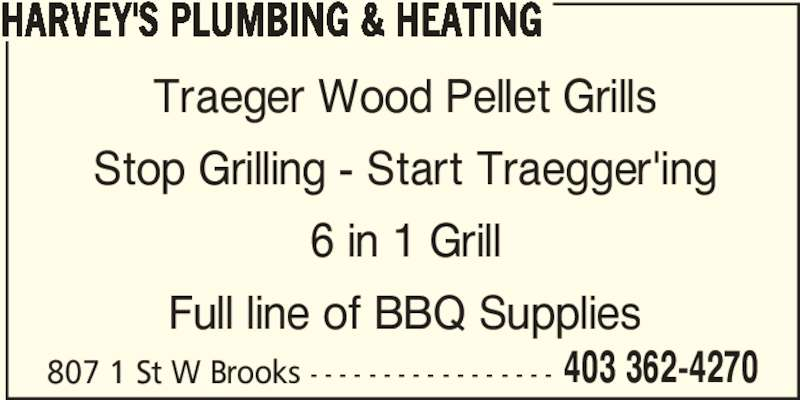 Harvey's Plumbing & Heating (4033624270) - Display Ad - 807 1 St W Brooks - - - - - - - - - - - - - - - - - 403 362-4270 HARVEY'S PLUMBING & HEATING Traeger Wood Pellet Grills Stop Grilling - Start Traegger'ing 6 in 1 Grill Full line of BBQ Supplies 807 1 St W Brooks - - - - - - - - - - - - - - - - - 403 362-4270 HARVEY'S PLUMBING & HEATING Traeger Wood Pellet Grills Stop Grilling - Start Traegger'ing 6 in 1 Grill Full line of BBQ Supplies