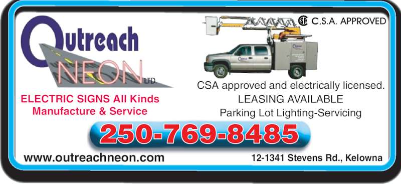 Outreach Neon Ltd (250-769-8485) - Display Ad - www.outreachneon.com 12-1341 Stevens Rd., Kelowna ELECTRIC SIGNS All Kinds Manufacture & Service 250-769-8485 CSA approved and electrically licensed. LEASING AVAILABLE Parking Lot Lighting-Servicing