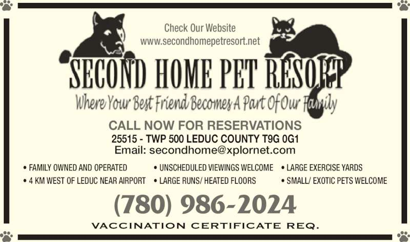 Second Home Pet Resort (780-986-2024) - Display Ad - www.secondhomepetresort.net • FAMILY OWNED AND OPERATED • 4 KM WEST OF LEDUC NEAR AIRPORT • LARGE EXERCISE YARDS • SMALL/ EXOTIC PETS WELCOME • UNSCHEDULED VIEWINGS WELCOME • LARGE RUNS/ HEATED FLOORS 25515 - TWP 500 LEDUC COUNTY T9G 0G1 CALL NOW FOR RESERVATIONS (780) 986-2024 Check Our Website