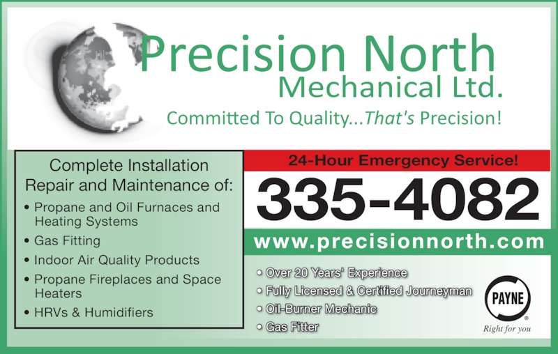 Precision North Mechanical Ltd (867-335-4082) - Display Ad - • HRVs & Humidifiers Complete Installation Repair and Maintenance of: • Over 20 Years' Experience • Fully Licensed & Certified Journeyman • Oil-Burner Mechanic • Gas Fitter 335-4082 24-Hour Emergency Service! www.precisionnorth.com • Propane and Oil Furnaces and    Heating Systems • Gas Fitting • Indoor Air Quality Products • Propane Fireplaces and Space    Heaters