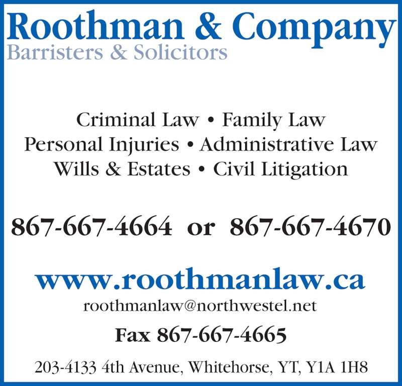Roothman & Company (867-667-4664) - Display Ad - Roothman & Company Barristers & Solicitors 867-667-4664  or  867-667-4670 www.roothmanlaw.ca Criminal Law • Family Law Personal Injuries • Administrative Law Wills & Estates • Civil Litigation 203-4133 4th Avenue, Whitehorse, YT, Y1A 1H8 Fax 867-667-4665