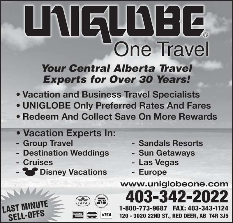 UNIGLOBE One Travel (403-342-2022) - Display Ad - TE LAST MINU SELL-OFFS 120 - 3020 22ND ST., RED DEER, AB  T4R 3J5 1-800-773-9687   FAX: 403-343-1124 403-342-2022 www.uniglobeone.com Your Central Alberta Travel Experts for Over 30 Years! • Vacation and Business Travel Specialists • UNIGLOBE Only Preferred Rates And Fares • Redeem And Collect Save On More Rewards One Travel • Vacation Experts In: - Group Travel - Destination Weddings - Cruises -         Disney Vacations - Sandals Resorts - Sun Getaways - Las Vegas - Europe