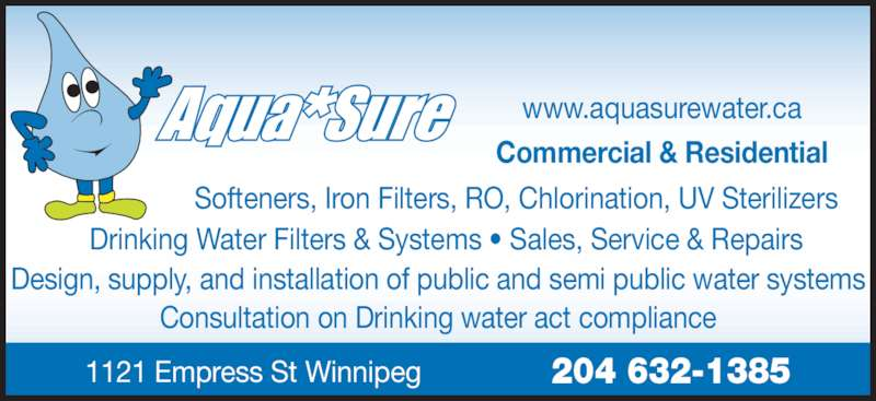 Aqua Sure Water Systems (204-632-1385) - Display Ad - Softeners, Iron Filters, RO, Chlorination, UV Sterilizers Design, supply, and installation of public and semi public water systems Consultation on Drinking water act compliance Drinking Water Filters & Systems • Sales, Service & Repairs 1121 Empress St Winnipeg 204 632-1385 www.aquasurewater.ca Commercial & Residential