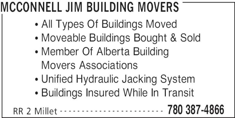 McConnell Building Movers (780-387-4866) - Display Ad - MCCONNELL JIM BUILDING MOVERS RR 2 Millet 780 387-4866- - - - - - - - - - - - - - - - - - - - - - - - π All Types Of Buildings Moved π Moveable Buildings Bought & Sold π Member Of Alberta Building π Movers Associations π Unified Hydraulic Jacking System π Buildings Insured While In Transit