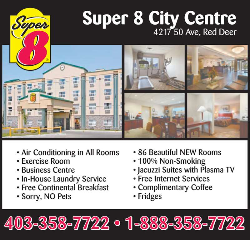 Super 8 (403-358-7722) - Display Ad - Super 8 City Centre 4217 50 Ave, Red Deer 403-358-7722 • 1-888-358-7722 • Air Conditioning in All Rooms • Exercise Room • Business Centre • In-House Laundry Service • Free Continental Breakfast • Sorry, NO Pets • 86 Beautiful NEW Rooms • 100% Non-Smoking • Jacuzzi Suites with Plasma TV • Free Internet Services • Complimentary Coffee • Fridges