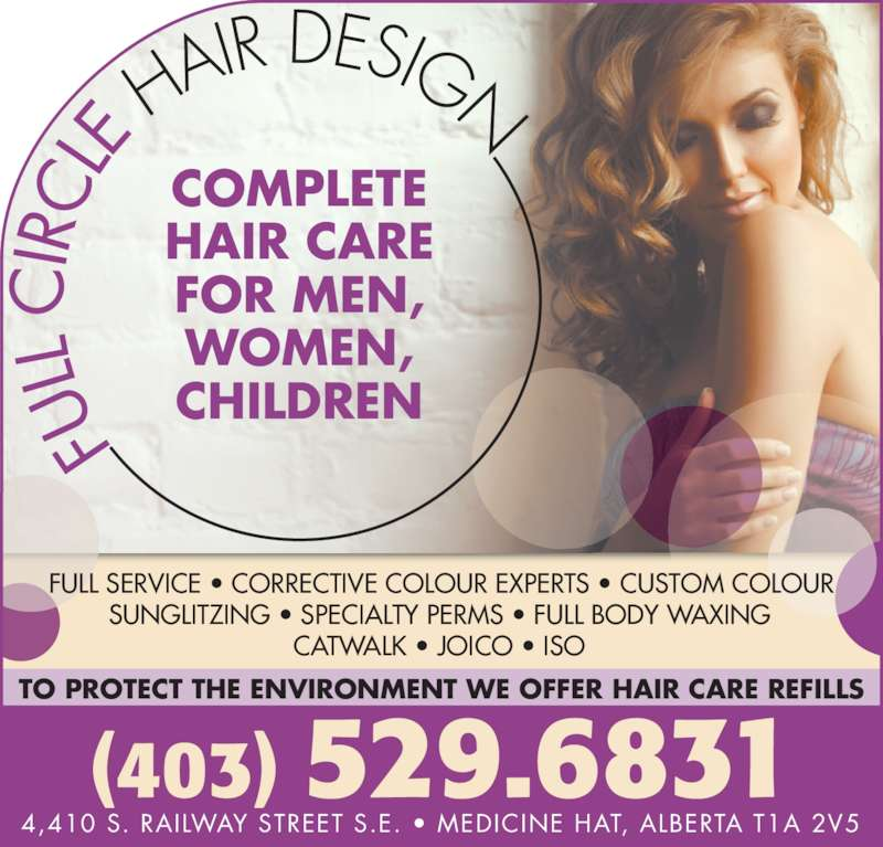 Full Circle Hair Design (403-529-6831) - Display Ad - (403) 529.6831 COMPLETE HAIR CARE FOR MEN, WOMEN, CHILDREN 4,410 S. RAILWAY STREET S.E. • MEDICINE HAT, ALBERTA T1A 2V5 FULL SERVICE • CORRECTIVE COLOUR EXPERTS • CUSTOM COLOUR SUNGLITZING • SPECIALTY PERMS • FULL BODY WAXING CATWALK • JOICO • ISO TO PROTECT THE ENVIRONMENT WE OFFER HAIR CARE REFILLS