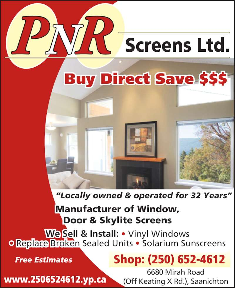 "P N R Screens Ltd (250-652-4612) - Display Ad - 6680 Mirah Road (Off Keating X Rd.), Saanichton Shop: (250) 652-4612 ""Locally owned & operated for 32 Years"" Buy Direct Save $$$ Manufacturer of Window, Door & Skylite Screens We Sell & Install: • Vinyl Windows • Replace Broken Sealed Units • Solarium Sunscreens Free Estimates Screens Ltd.PNR www.2506524612.yp.ca"