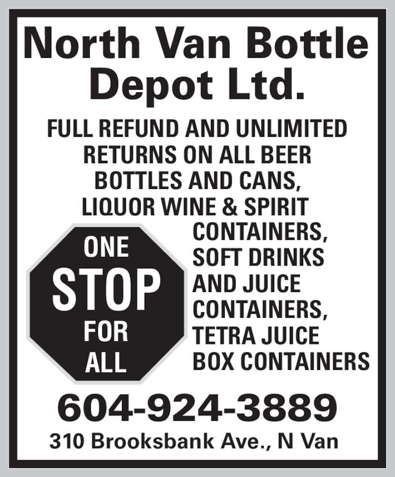 North Van Bottle Depot Ltd (604-924-3889) - Display Ad - ONE STOP FOR ALL North Van Bottle Depot Ltd. 310 Brooksbank Ave., N Van 604-924-3889 FULL REFUND AND UNLIMITED RETURNS ON ALL BEER BOTTLES AND CANS, CONTAINERS, SOFT DRINKS  AND JUICE  CONTAINERS, TETRA JUICE BOX CONTAINERS ONE STOP FOR LIQUOR WINE & SPIRIT  ALL North Van Bottle Depot Ltd. 310 Brooksbank Ave., N Van 604-924-3889 FULL REFUND AND UNLIMITED RETURNS ON ALL BEER BOTTLES AND CANS, LIQUOR WINE & SPIRIT  CONTAINERS, SOFT DRINKS  AND JUICE  CONTAINERS, TETRA JUICE BOX CONTAINERS