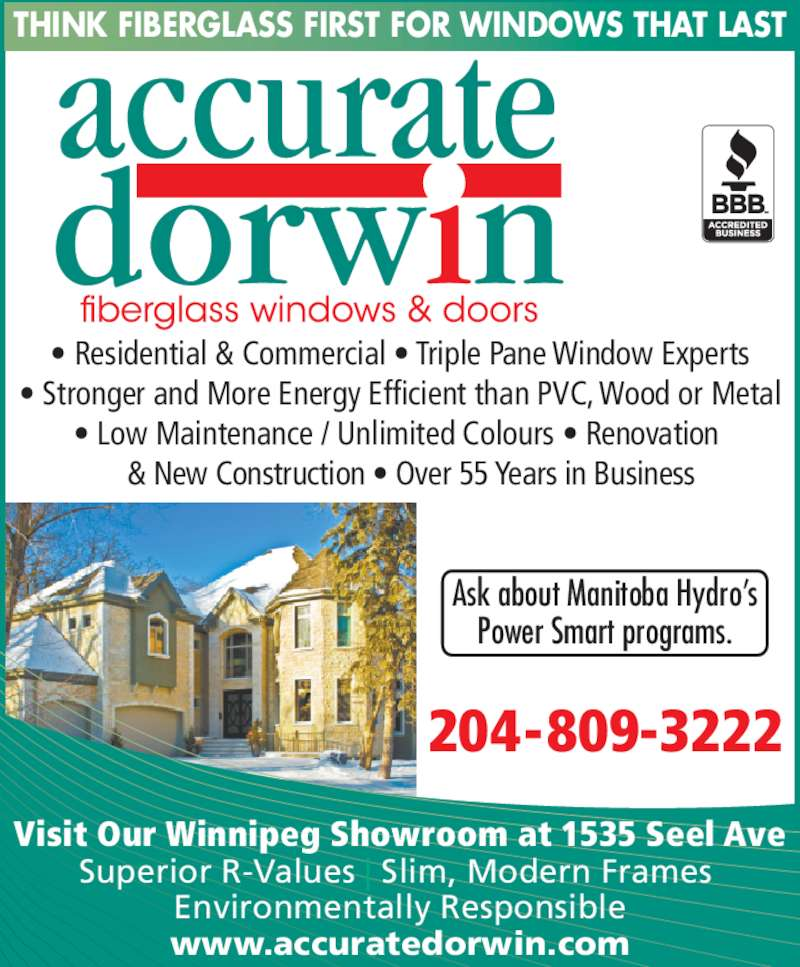 Accurate Dorwin (204-982-4640) - Display Ad - Visit Our Winnipeg Showroom at 1535 Seel Ave Superior R-Values | Slim, Modern Frames  Environmentally Responsible www.accuratedorwin.com THINK FIBERGLASS FIRST FOR WINDOWS THAT LAST Ask about Manitoba Hydro's Power Smart programs. • Residential & Commercial • Triple Pane Window Experts • Stronger and More Energy Efficient than PVC, Wood or Metal • Low Maintenance / Unlimited Colours • Renovation     & New Construction • Over 55 Years in Business 204-809-3222