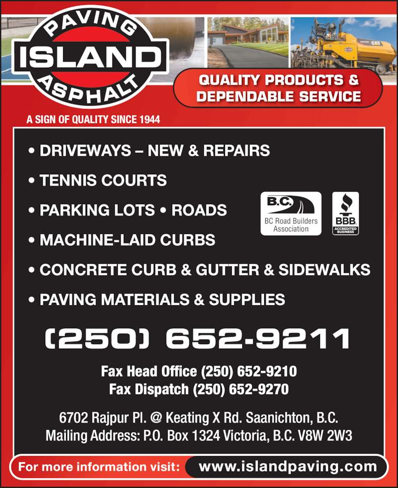 Island Asphalt Co (250-652-9211) - Display Ad - For more information visit: www.islandpaving.com • DRIVEWAYS – NEW & REPAIRS • TENNIS COURTS • PARKING LOTS • ROADS • MACHINE-LAID CURBS • CONCRETE CURB & GUTTER & SIDEWALKS • PAVING MATERIALS & SUPPLIES (250) 652-9211 Fax Head Office (250) 652-9210 Fax Dispatch (250) 652-9270 BC Road Builders Association Mailing Address: P.O. Box 1324 Victoria, B.C. V8W 2W3 A SIGN OF QUALITY SINCE 1944 QUALITY PRODUCTS & DEPENDABLE SERVICE ISLAND