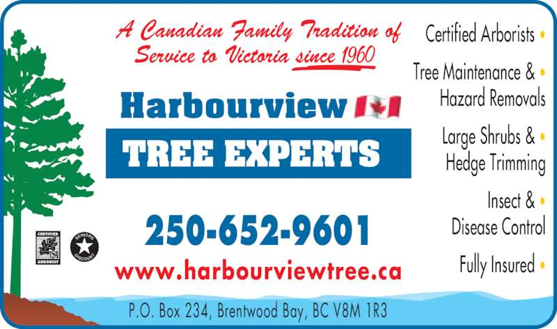 Harbourview Tree Experts (250-652-9601) - Display Ad - A Canadian Family Tradition of Service to Victoria since          P.O. Box 234, Brentwood Bay, BC V8M 1R3 250-652-9601 www.harbourviewtree.ca Certified Arborists • Tree Maintenance & • Hazard Removals Large Shrubs & • Hedge Trimming Insect & • Disease Control  Fully Insured •