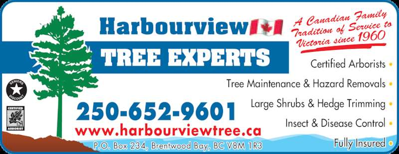 Harbourview Tree Experts (250-652-9601) - Display Ad - A Canadian F amily Tradition of S ervice to Victoria since 19 60 www.harbourviewtree.ca P.O. Box 234, Brentwood Bay, BC V8M 1R3 Certified Arborists •  Tree Maintenance & Hazard Removals •  Large Shrubs & Hedge Trimming • 250-652-9601  Insect & Disease Control •  Fully Insured •