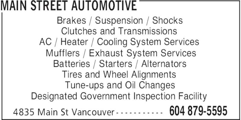 Main Street Automotive (604-879-5595) - Display Ad - MAIN STREET AUTOMOTIVE 604 879-55954835 Main St Vancouver - - - - - - - - - - - Brakes / Suspension / Shocks Clutches and Transmissions AC / Heater / Cooling System Services Mufflers / Exhaust System Services Batteries / Starters / Alternators Tires and Wheel Alignments Tune-ups and Oil Changes Designated Government Inspection Facility