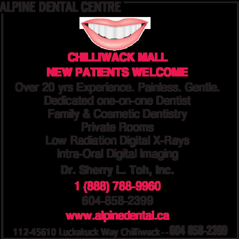 Alpine Dental Centre (604-858-2399) - Display Ad - ALPINE DENTAL CENTRE 112-45610 Luckakuck Way Chilliwack - - 604 858-2399 CHILLIWACK MALL NEW PATIENTS WELCOME Over 20 yrs Experience. Painless. Gentle. Dedicated one-on-one Dentist Family & Cosmetic Dentistry Private Rooms Low Radiation Digital X-Rays Intra-Oral Digital Imaging Dr. Sherry L. Toh, Inc. 1 (888) 788-9960 604-858-2399 www.alpinedental.ca
