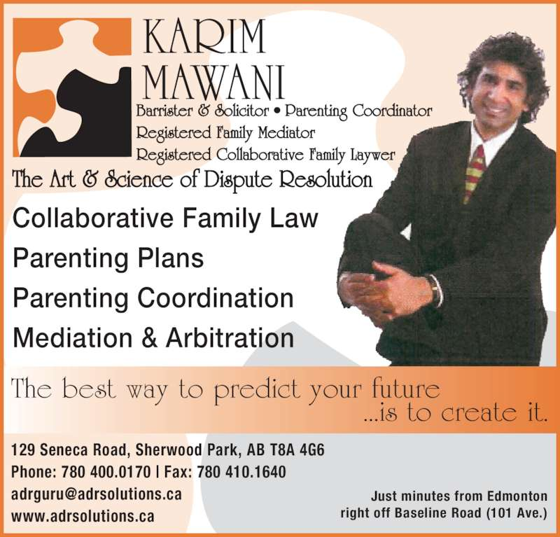 The Art & Science of Dispute Resolution (780-410-1188) - Display Ad - KARIM MAWANI Barrister & Solicitor • Parenting Coordinator Registered Family Mediator Registered Collaborative Family Laywer The Art & Science of Dispute Resolution The best way to predict your future                   ...is to create it. Collaborative Family Law Parenting Plans Parenting Coordination Mediation & Arbitration 129 Seneca Road, Sherwood Park, AB T8A 4G6 Phone: 780 400.0170 | Fax: 780 410.1640 www.adrsolutions.ca Just minutes from Edmonton right off Baseline Road (101 Ave.)