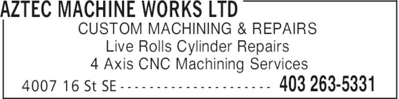 Aztec Machine Works Ltd (403-263-5331) - Display Ad - AZTEC MACHINE WORKS LTD 403 263-53314007 16 St SE - - - - - - - - - - - - - - - - - - - - - CUSTOM MACHINING & REPAIRS Live Rolls Cylinder Repairs 4 Axis CNC Machining Services