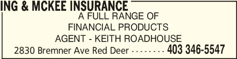 Ing & McKee Insurance (4033465547) - Display Ad - 2830 Bremner Ave Red Deer - - - - - - - - 403 346-5547 A FULL RANGE OF FINANCIAL PRODUCTS AGENT - KEITH ROADHOUSE ING & MCKEE INSURANCE