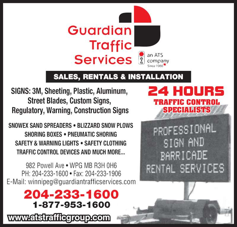 Guardian Traffic Services Manitoba Ltd (204-233-1600) - Display Ad - 982 Powell Ave • WPG MB R3H 0H6 PH: 204-233-1600 • Fax: 204-233-1906 SIGNS: 3M, Sheeting, Plastic, Aluminum, Street Blades, Custom Signs,  Regulatory, Warning, Construction Signs SNOWEX SAND SPREADERS • BLIZZARD SNOW PLOWS SHORING BOXES • PNEUMATIC SHORING SAFETY & WARNING LIGHTS • SAFETY CLOTHING TRAFFIC CONTROL DEVICES AND MUCH MORE... SALES, RENTALS & INSTALLATION TRAFFIC CONTROL SPECIALISTS www.atstrafficgroup.com 204-233-1600 1-877-953-1600