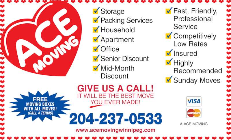 Ace Moving & Storage Co (204-237-0533) - Display Ad - www.acemovingwinnipeg.com A-ACE MOVING FREE MOVING BOXES WITH ALL MOVES! (CALL 4 TERMS) GIVE US A CALL! IT WILL BE THE BEST MOVE YOU EVER MADE! 204-237-0533 Packing Services Household Apartment Office Senior Discount Mid-Month Discount ✓ Storage✓ ✓ ✓ ✓ ✓ ✓ Fast, Friendly, Professional Service Competitively Low Rates Insured Highly Recommended Sunday Moves ✓ ✓ ✓ ✓ ✓