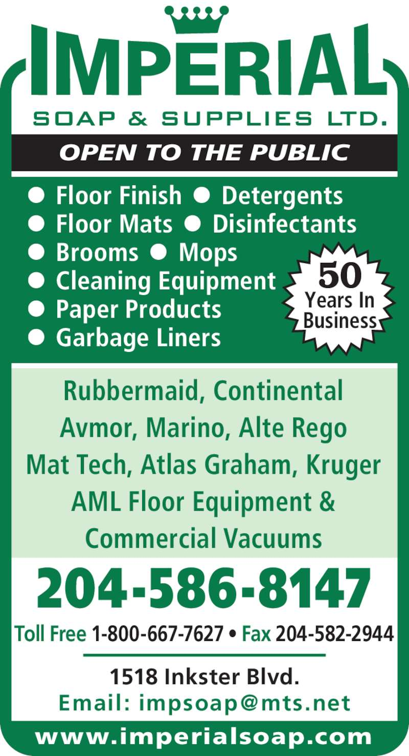 Imperial Soap & Supplies Ltd (204-586-8147) - Display Ad - Toll Free 1-800-667-7627 • Fax 204-582-2944 204-586-8147 1518 Inkster Blvd. Rubbermaid, Continental Avmor, Marino, Alte Rego Mat Tech, Atlas Graham, Kruger AML Floor Equipment & Commercial Vacuums •  Floor Finish  •  Detergents  •  Floor Mats  •  Disinfectants •  Brooms  •  Mops •  Cleaning Equipment •  Paper Products •  Garbage Liners OPEN TO THE PUBLIC 50 Years In Business www.imperialsoap.com