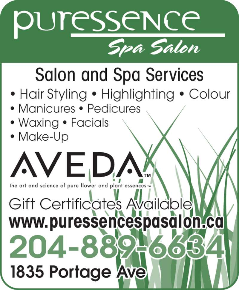 Puressence Spa Salon (204-889-6634) - Display Ad - Salon and Spa Services • Hair Styling • Highlighting • Colour • Manicures • Pedicures • Waxing • Facials • Make-Up Gift Certificates Available www.puressencespasalon.ca 204-889-6634 1835 Portage Ave