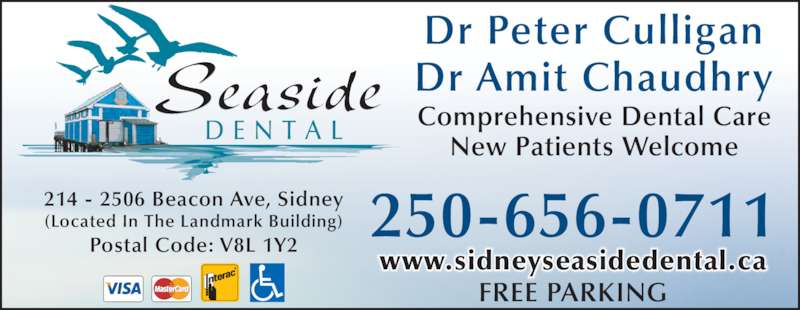 Seaside Dental (250-656-0711) - Display Ad - Dr Amit Chaudhry Dr Peter Culligan 214 - 2506 Beacon Ave, Sidney (Located In The Landmark Building) Postal Code: V8L 1Y2 Comprehensive Dental Care New Patients Welcome 250-656-0711 FREE PARKING Seaside D E N T A L www.sidneyseasidedental.ca
