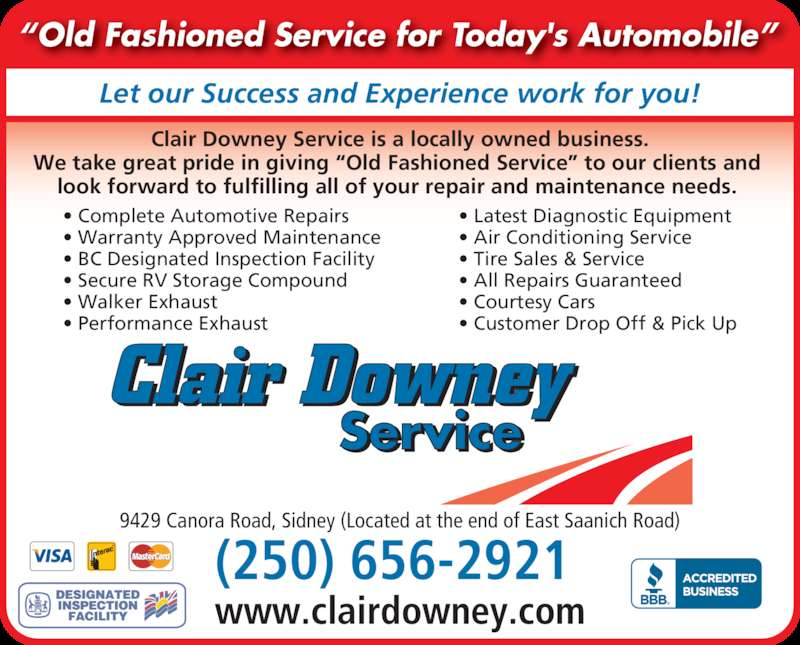 "Clair Downey Service (250-656-2921) - Display Ad - (250) 656-2921  • Complete Automotive Repairs • Warranty Approved Maintenance • BC Designated Inspection Facility • Secure RV Storage Compound • Walker Exhaust  • Performance Exhaust • Latest Diagnostic Equipment  • Air Conditioning Service • Tire Sales & Service  • All Repairs Guaranteed • Courtesy Cars  • Customer Drop Off & Pick Up www.clairdowney.com 9429 Canora Road, Sidney (Located at the end of East Saanich Road) Let our Success and Experience work for you! Clair Downey Service Clair Downey Service is a locally owned business. We take great pride in giving ""Old Fashioned Service"" to our clients and  look forward to fulfilling all of your repair and maintenance needs.  ""Old Fashioned Service for Today's Automobile"" ®"