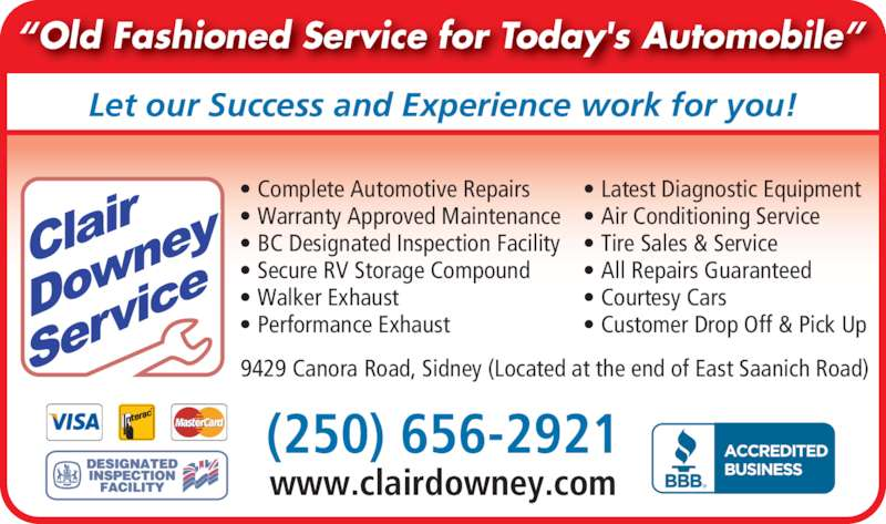 "Clair Downey Service (250-656-2921) - Display Ad - (250) 656-2921 www.clairdowney.com • Complete Automotive Repairs • Warranty Approved Maintenance • BC Designated Inspection Facility • Secure RV Storage Compound • Walker Exhaust  • Performance Exhaust • Latest Diagnostic Equipment  • Air Conditioning Service • Tire Sales & Service  • All Repairs Guaranteed • Courtesy Cars  • Customer Drop Off & Pick Up 9429 Canora Road, Sidney (Located at the end of East Saanich Road) Let our Success and Experience work for you! ""Old Fashioned Service for Today's Automobile"" ®"
