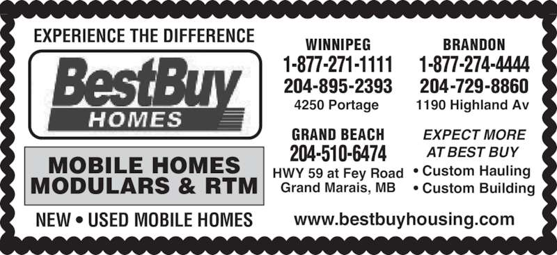 Best Buy Homes (204-895-2393) - Display Ad - • Custom Hauling • Custom Building EXPECT MORE AT BEST BUY  WINNIPEG 4250 Portage  1-877-271-1111 204-895-2393 1-877-274-4444 BRANDON 1190 Highland Av  204-729-8860 GRAND BEACH HWY 59 at Fey Road Grand Marais, MB 204-510-6474MOBILE HOMES MODULARS & RTM NEW • USED MOBILE HOMES www.bestbuyhousing.com