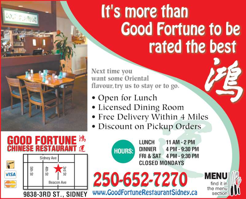 Good Fortune Restaurant (250-656-5112) - Display Ad - find it in the menu section MENU Next time you want some Oriental flavour, try us to stay or to go. • Open for Lunch • Licensed Dining Room • Free Delivery Within 4 Miles • Discount on Pickup Orders It's more than Good Fortune to be rated the best 250-652-7270 Sidney Ave Beacon Ave 4th St 5th St 3rd St LUNCH 11 AM - 2 PM DINNER 4 PM - 9:30 PM FRI & SAT 4 PM - 9:30 PM CLOSED MONDAYS HOURS:CHINESE RESTAURANT GOOD FORTUNE www.GoodFortuneRestaurantSidney.ca9838-3RD ST., SIDNEY