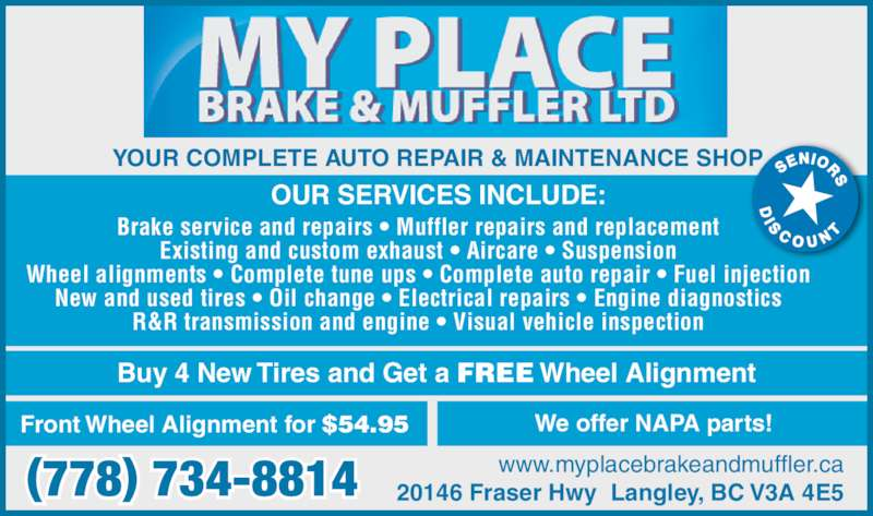 My Place Auto Repairs (604-514-0714) - Display Ad - 20146 Fraser Hwy  Langley, BC V3A 4E5(778) 734-8814 www.myplacebrakeandmuffler.ca Brake service and repairs • Muffler repairs and replacement Existing and custom exhaust • Aircare • Suspension Wheel alignments • Complete tune ups • Complete auto repair • Fuel injection New and used tires • Oil change • Electrical repairs • Engine diagnostics R&R transmission and engine • Visual vehicle inspection OUR SERVICES INCLUDE: YOUR COMPLETE AUTO REPAIR & MAINTENANCE SHOP Buy 4 New Tires and Get a FREE Wheel Alignment Front Wheel Alignment for $54.95 We offer NAPA parts!
