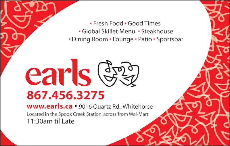 Earls (867-456-3275) - Display Ad - • Fresh Food • Good Times  • Global Skillet Menu  • Steakhouse • Dining Room • Lounge • Patio • Sportsbar www.earls.ca • 9016 Quartz Rd., Whitehorse 867.456.3275 Located in the Spook Creek Station, across from Wal-Mart 11:30am til Late